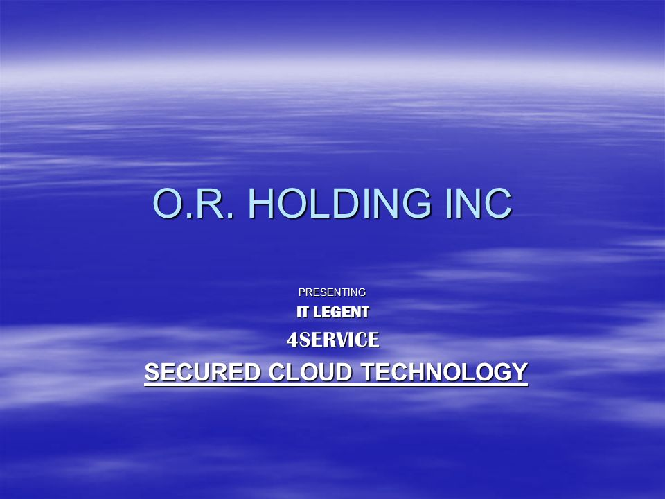 O.R. HOLDING INC PRESENTING IT LEGENT 4SERVICE SECURED CLOUD TECHNOLOGY SECURED CLOUD TECHNOLOGY
