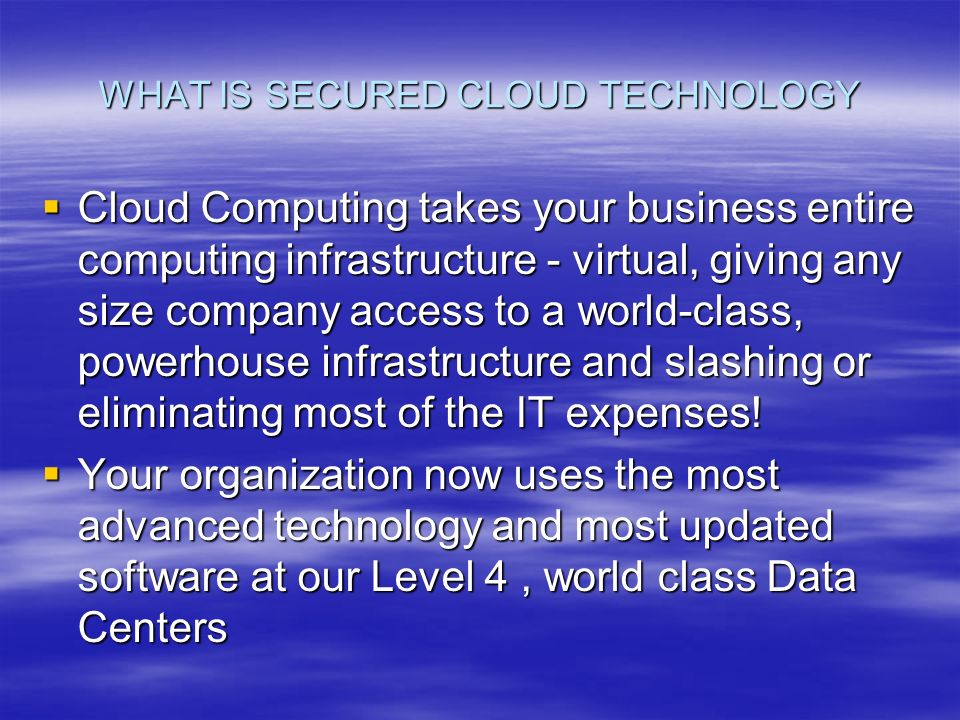 WHAT IS SECURED CLOUD TECHNOLOGY Cloud Computing takes your business entire computing infrastructure - virtual, giving any size company access to a world-class, powerhouse infrastructure and slashing or eliminating most of the IT expenses.
