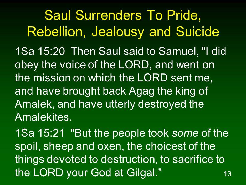 13 Saul Surrenders To Pride, Rebellion, Jealousy and Suicide 1Sa 15:20 Then Saul said to Samuel,