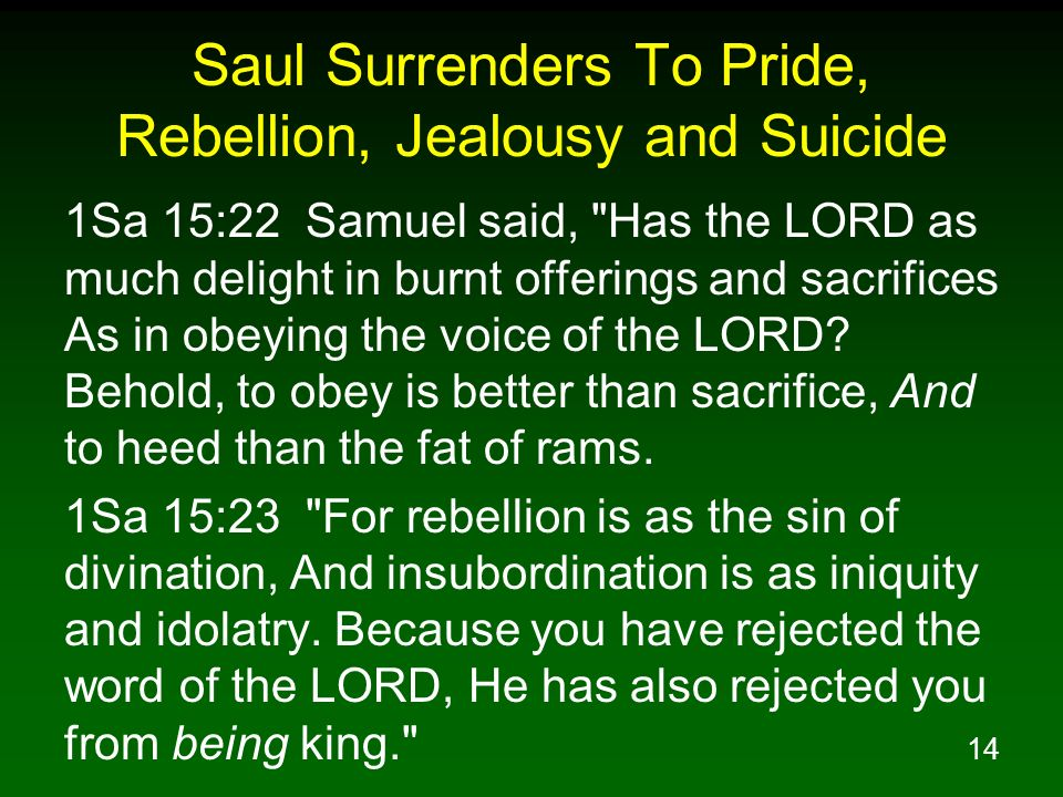 14 Saul Surrenders To Pride, Rebellion, Jealousy and Suicide 1Sa 15:22 Samuel said, Has the LORD as much delight in burnt offerings and sacrifices As in obeying the voice of the LORD.