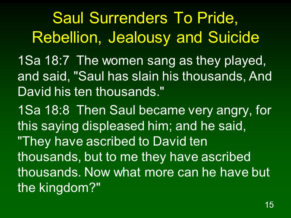 15 Saul Surrenders To Pride, Rebellion, Jealousy and Suicide 1Sa 18:7 The women sang as they played, and said,