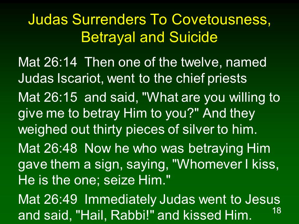 18 Judas Surrenders To Covetousness, Betrayal and Suicide Mat 26:14 Then one of the twelve, named Judas Iscariot, went to the chief priests Mat 26:15 and said, What are you willing to give me to betray Him to you And they weighed out thirty pieces of silver to him.