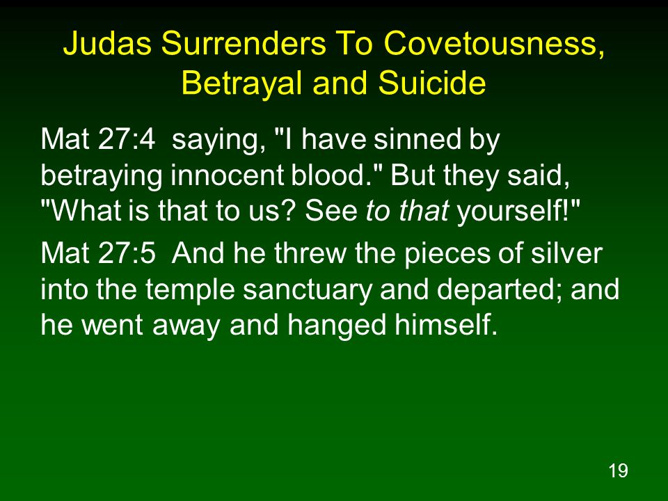 19 Judas Surrenders To Covetousness, Betrayal and Suicide Mat 27:4 saying, I have sinned by betraying innocent blood. But they said, What is that to us.