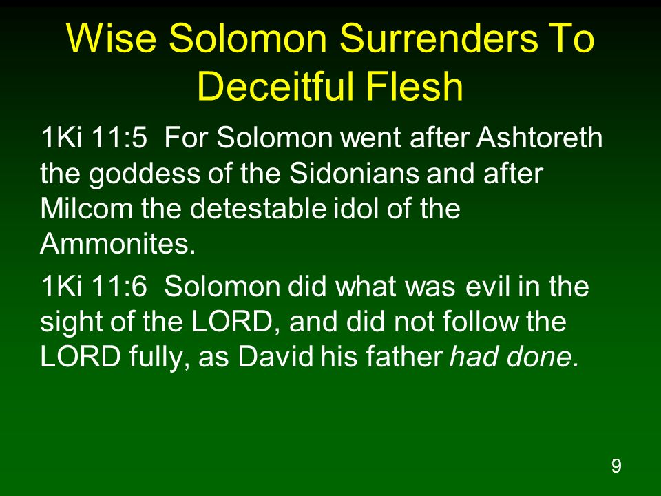9 Wise Solomon Surrenders To Deceitful Flesh 1Ki 11:5 For Solomon went after Ashtoreth the goddess of the Sidonians and after Milcom the detestable idol of the Ammonites.