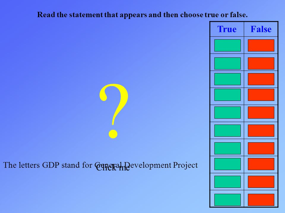 Read the statement that appears and then choose true or false. TrueFalse ? Click me The letters GDP stand for General Development Project