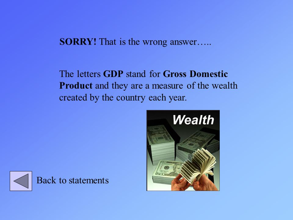 The letters GDP stand for Gross Domestic Product and they are a measure of the wealth created by the country each year. SORRY! That is the wrong answe