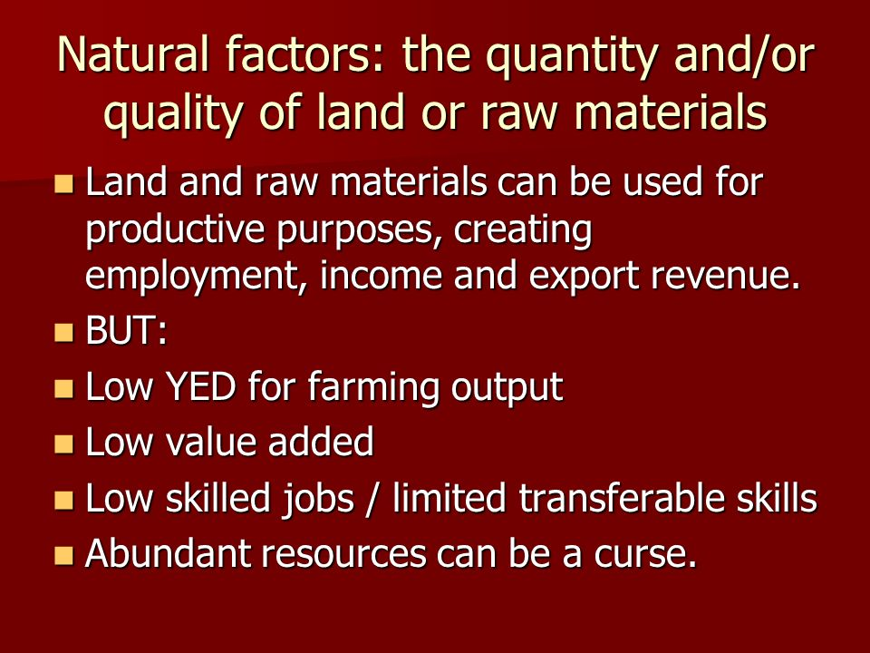 Natural factors: the quantity and/or quality of land or raw materials Land and raw materials can be used for productive purposes, creating employment, income and export revenue.