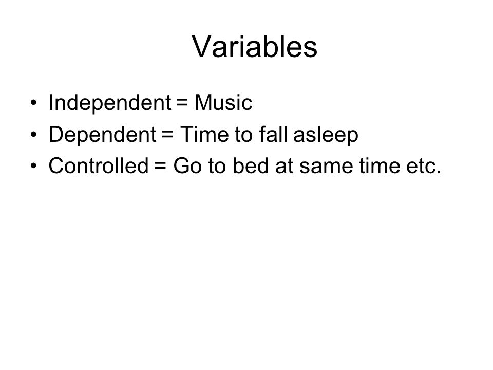 Variables Independent = Music Dependent = Time to fall asleep Controlled = Go to bed at same time etc.