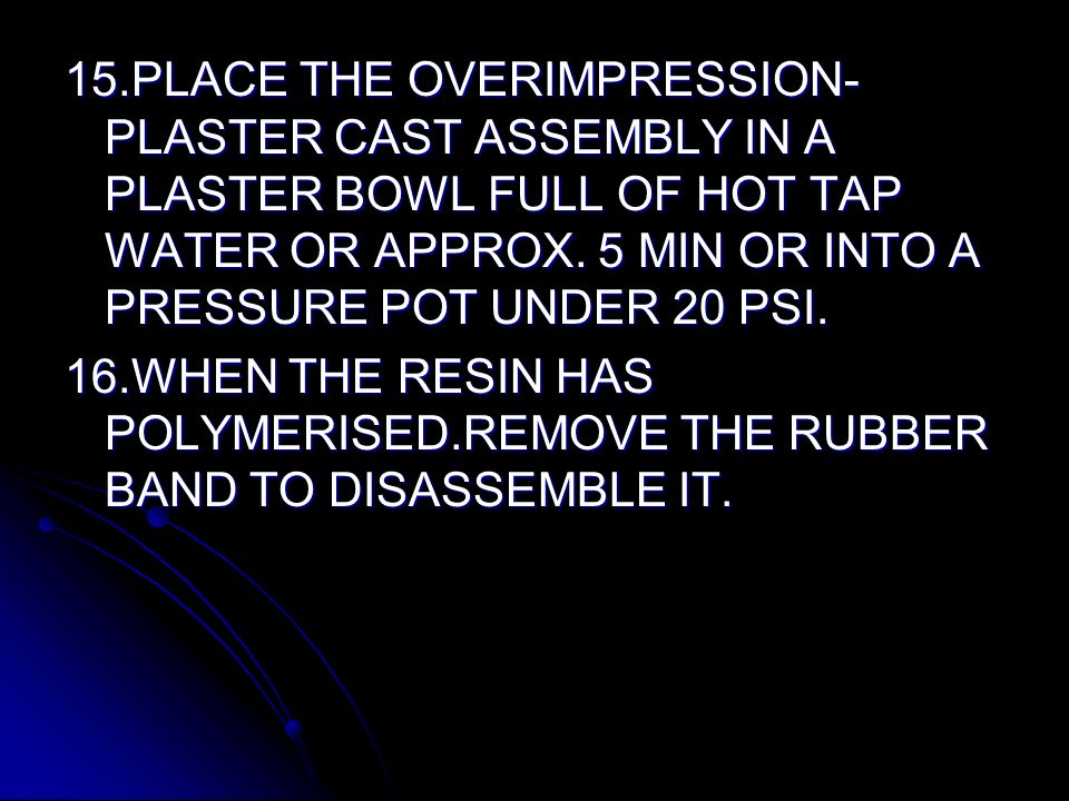 15.PLACE THE OVERIMPRESSION- PLASTER CAST ASSEMBLY IN A PLASTER BOWL FULL OF HOT TAP WATER OR APPROX. 5 MIN OR INTO A PRESSURE POT UNDER 20 PSI. 16.WH