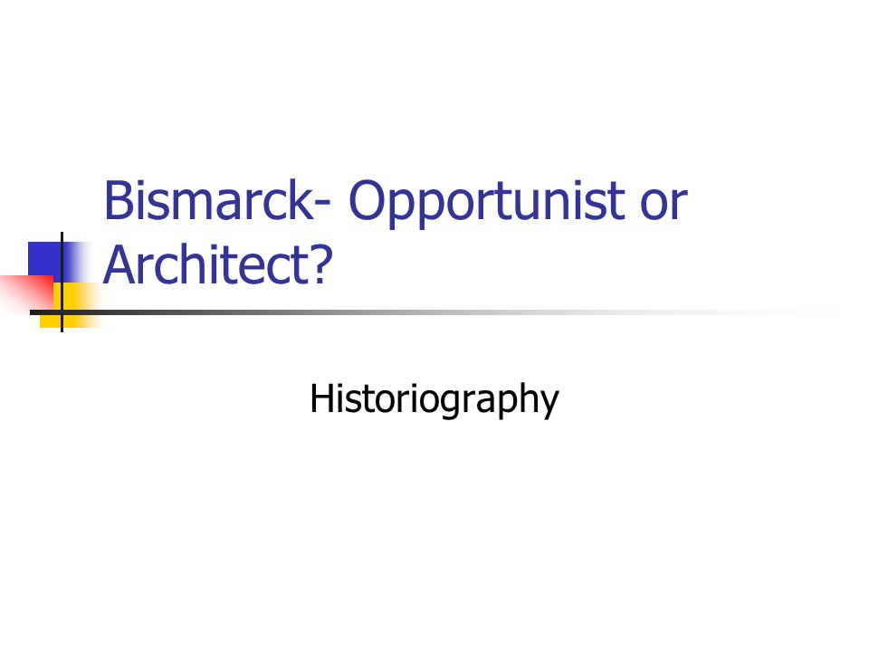 Bismarck- Opportunist or Architect? Historiography