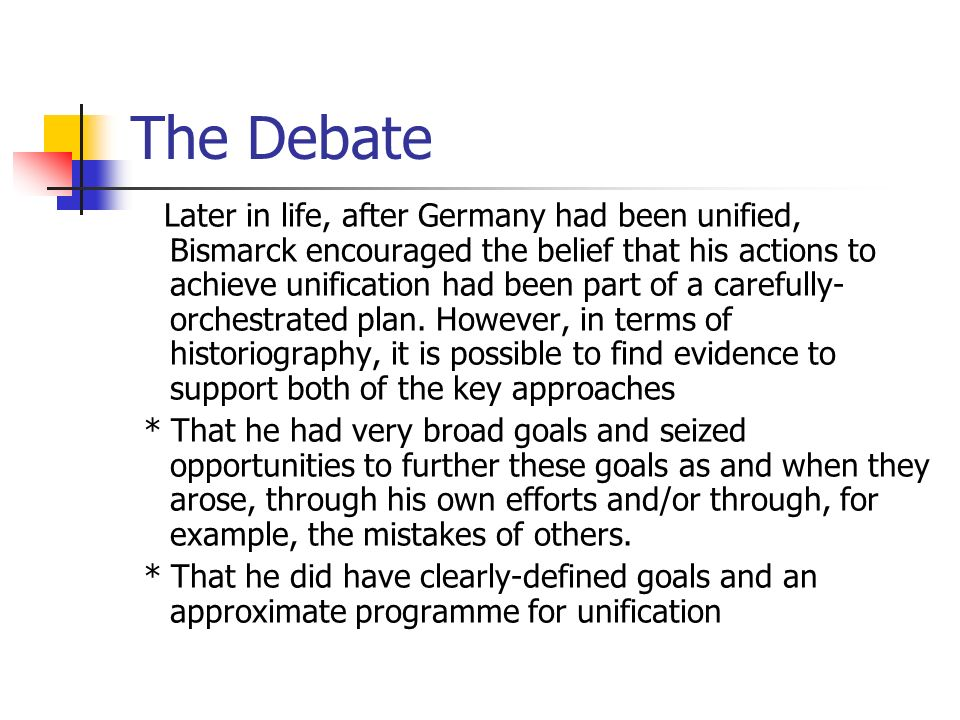 The Debate Later in life, after Germany had been unified, Bismarck encouraged the belief that his actions to achieve unification had been part of a ca