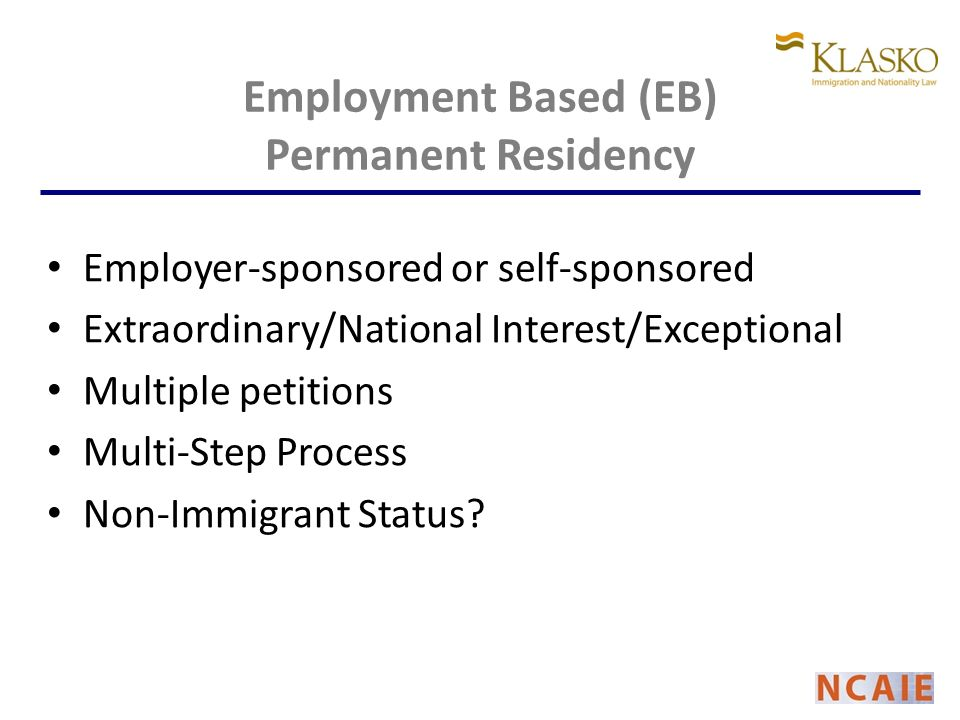Employment Based (EB) Permanent Residency Employer-sponsored or self-sponsored Extraordinary/National Interest/Exceptional Multiple petitions Multi-Step Process Non-Immigrant Status