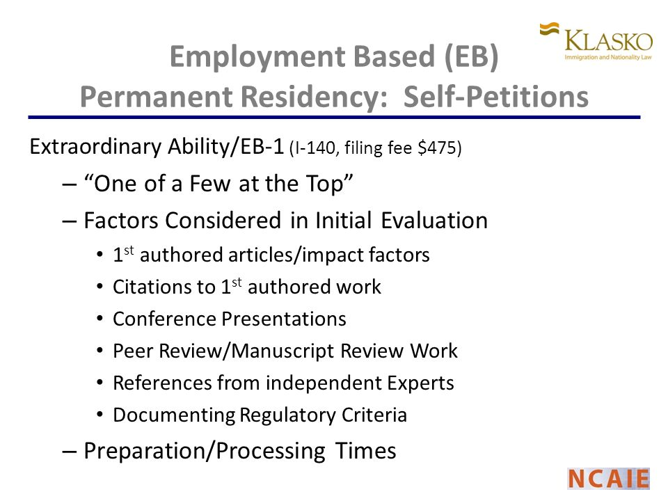 Employment Based (EB) Permanent Residency: Self-Petitions Extraordinary Ability/EB-1 (I-140, filing fee $475) – One of a Few at the Top – Factors Considered in Initial Evaluation 1 st authored articles/impact factors Citations to 1 st authored work Conference Presentations Peer Review/Manuscript Review Work References from independent Experts Documenting Regulatory Criteria – Preparation/Processing Times