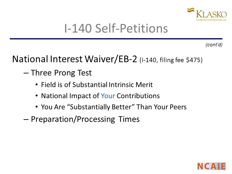 I-140 Self-Petitions National Interest Waiver/EB-2 (I-140, filing fee $475) – Three Prong Test Field is of Substantial Intrinsic Merit National Impact of Your Contributions You Are Substantially Better Than Your Peers – Preparation/Processing Times (contd)
