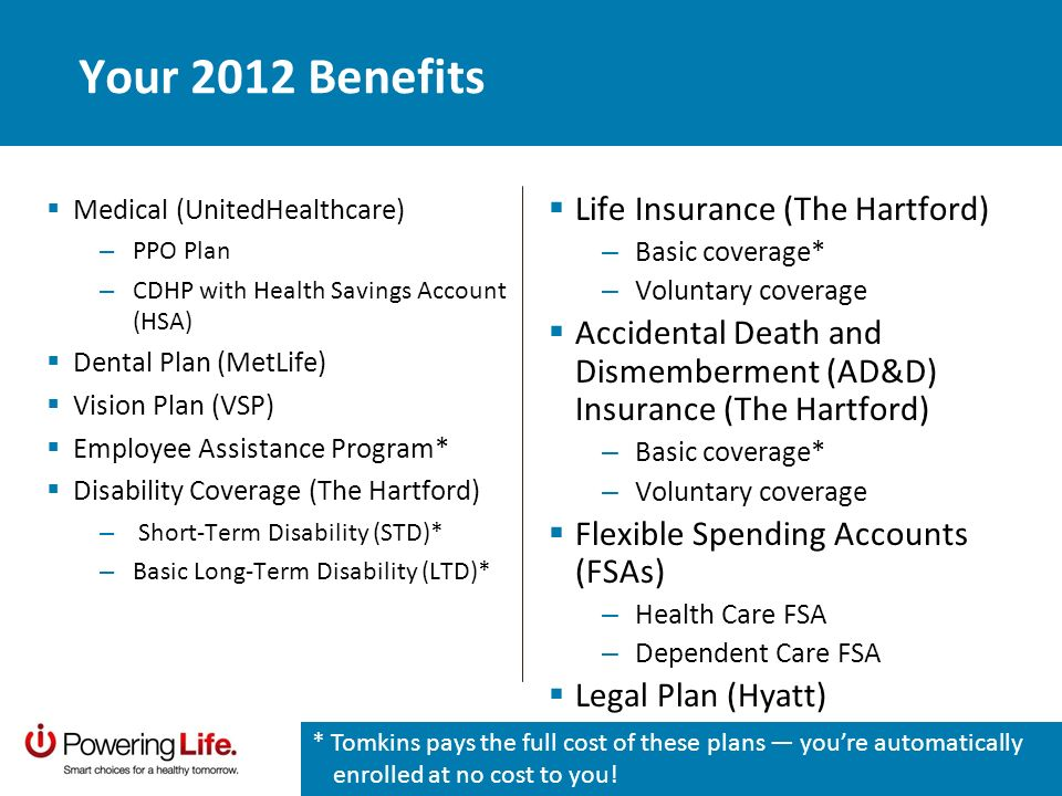 Your 2012 Benefits Medical (UnitedHealthcare) – PPO Plan – CDHP with Health Savings Account (HSA) Dental Plan (MetLife) Vision Plan (VSP) Employee Assistance Program* Disability Coverage (The Hartford) – Short-Term Disability (STD)* – Basic Long-Term Disability (LTD)* Life Insurance (The Hartford) – Basic coverage* – Voluntary coverage Accidental Death and Dismemberment (AD&D) Insurance (The Hartford) – Basic coverage* – Voluntary coverage Flexible Spending Accounts (FSAs) – Health Care FSA – Dependent Care FSA Legal Plan (Hyatt) * Tomkins pays the full cost of these plans youre automatically enrolled at no cost to you!