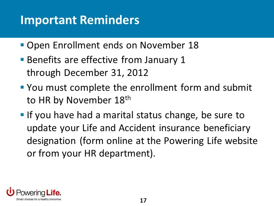 Important Reminders Open Enrollment ends on November 18 Benefits are effective from January 1 through December 31, 2012 You must complete the enrollment form and submit to HR by November 18 th If you have had a marital status change, be sure to update your Life and Accident insurance beneficiary designation (form online at the Powering Life website or from your HR department).