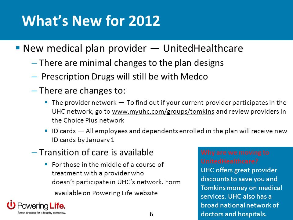 New medical plan provider UnitedHealthcare – There are minimal changes to the plan designs – Prescription Drugs will still be with Medco – There are changes to: The provider network To find out if your current provider participates in the UHC network, go to   and review providers in the Choice Plus network ID cards All employees and dependents enrolled in the plan will receive new ID cards by January 1 – Transition of care is available For those in the middle of a course of treatment with a provider who doesnt participate in UHCs network.