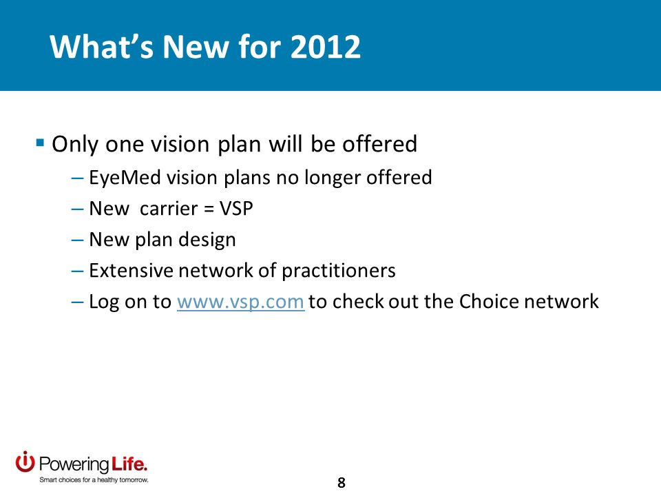 Whats New for 2012 Only one vision plan will be offered – EyeMed vision plans no longer offered – New carrier = VSP – New plan design – Extensive network of practitioners – Log on to www.vsp.com to check out the Choice networkwww.vsp.com 8