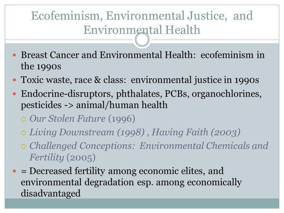 Ecofeminism, Environmental Justice, and Environmental Health Breast Cancer and Environmental Health: ecofeminism in the 1990s Toxic waste, race & class: environmental justice in 1990s Endocrine-disruptors, phthalates, PCBs, organochlorines, pesticides -> animal/human health Our Stolen Future (1996) Living Downstream (1998), Having Faith (2003) Challenged Conceptions: Environmental Chemicals and Fertility (2005) = Decreased fertility among economic elites, and environmental degradation esp.