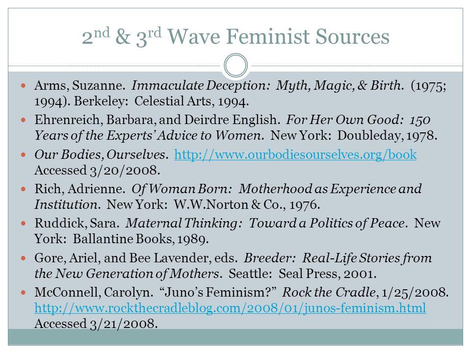 2 nd & 3 rd Wave Feminist Sources Arms, Suzanne. Immaculate Deception: Myth, Magic, & Birth. (1975; 1994). Berkeley: Celestial Arts, 1994. Ehrenreich,
