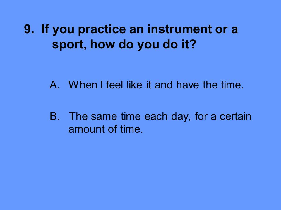 9. If you practice an instrument or a sport, how do you do it.