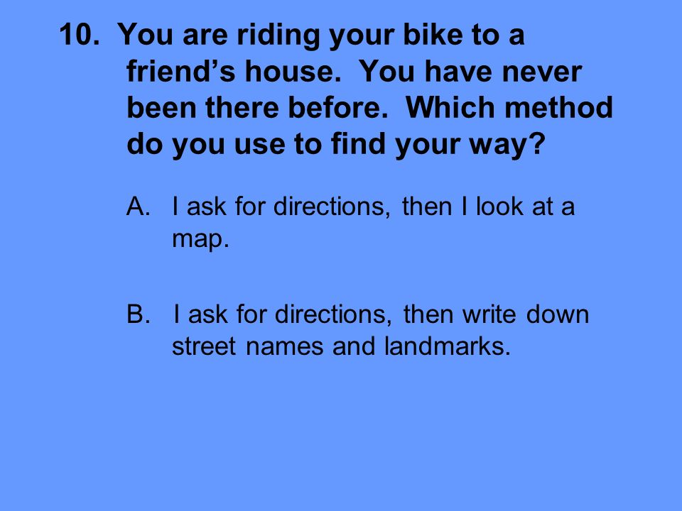 10. You are riding your bike to a friends house. You have never been there before.