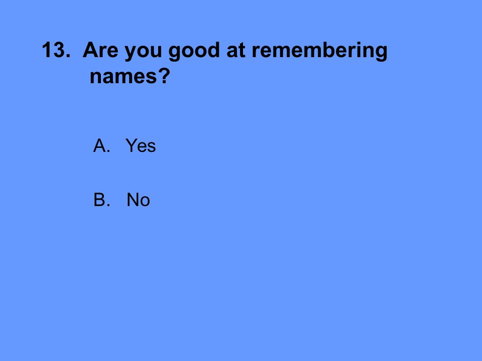 13. Are you good at remembering names A.Yes B. No