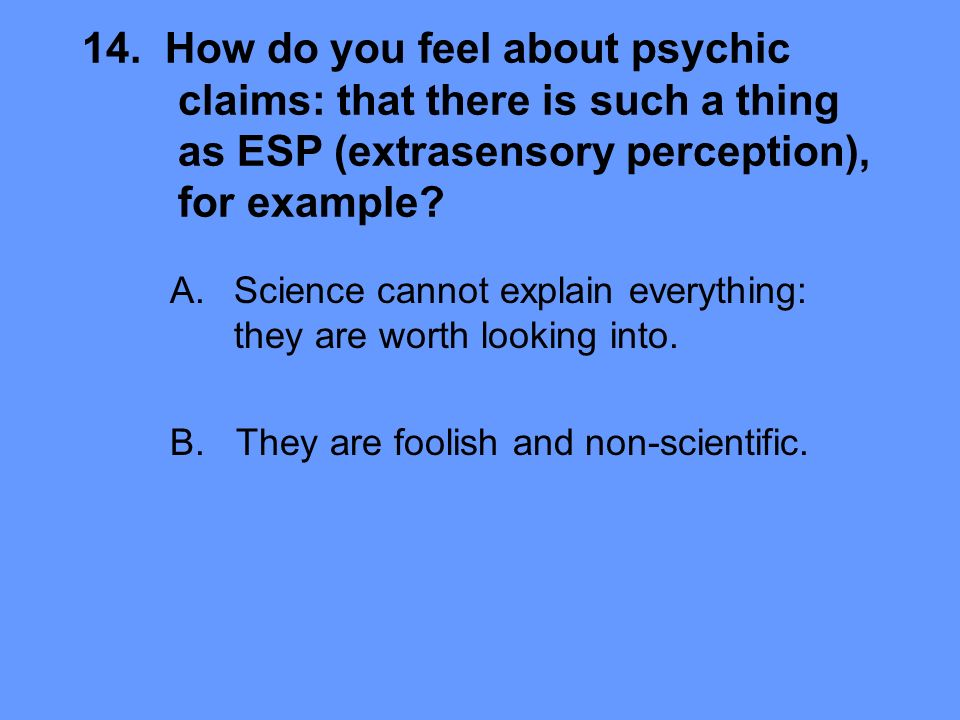 14. How do you feel about psychic claims: that there is such a thing as ESP (extrasensory perception), for example? A.Science cannot explain everythin