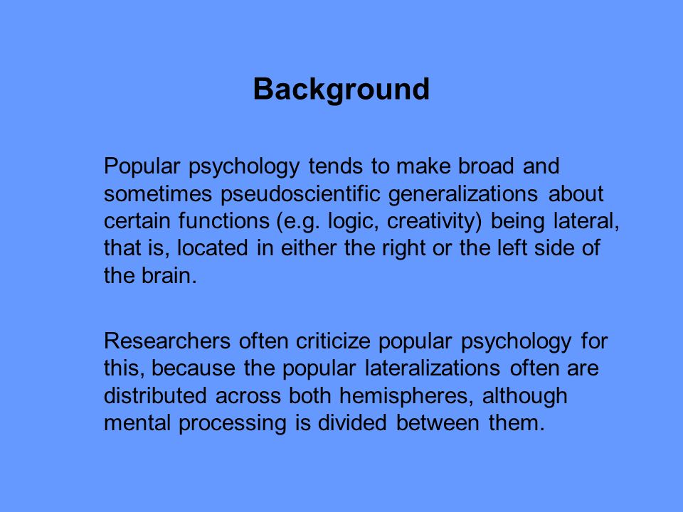 Background Popular psychology tends to make broad and sometimes pseudoscientific generalizations about certain functions (e.g.