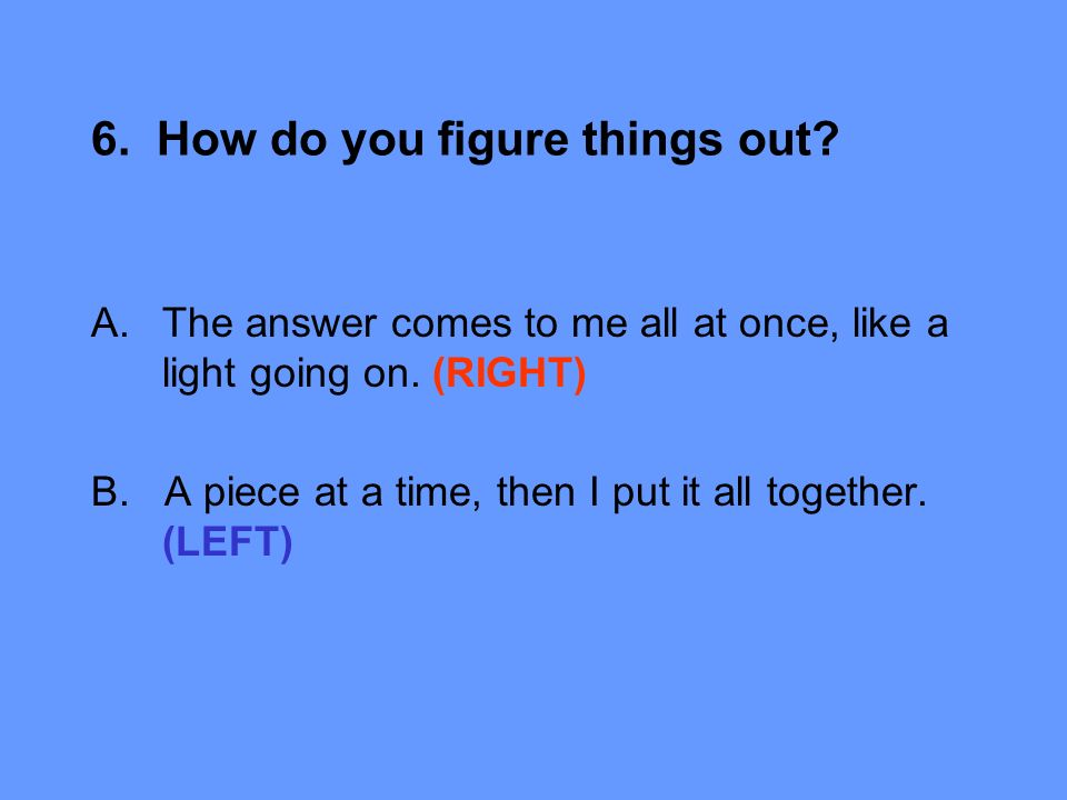 6. How do you figure things out. A.The answer comes to me all at once, like a light going on.
