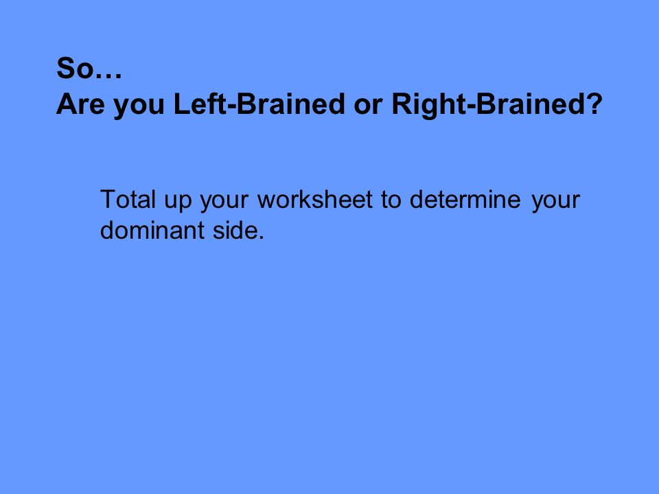 So… Are you Left-Brained or Right-Brained Total up your worksheet to determine your dominant side.