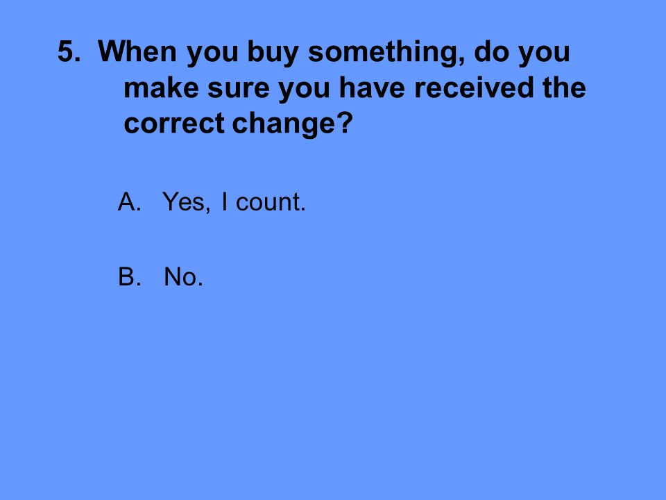 5. When you buy something, do you make sure you have received the correct change.