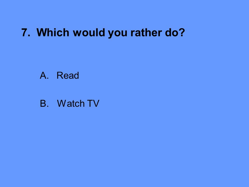 7. Which would you rather do A.Read B. Watch TV