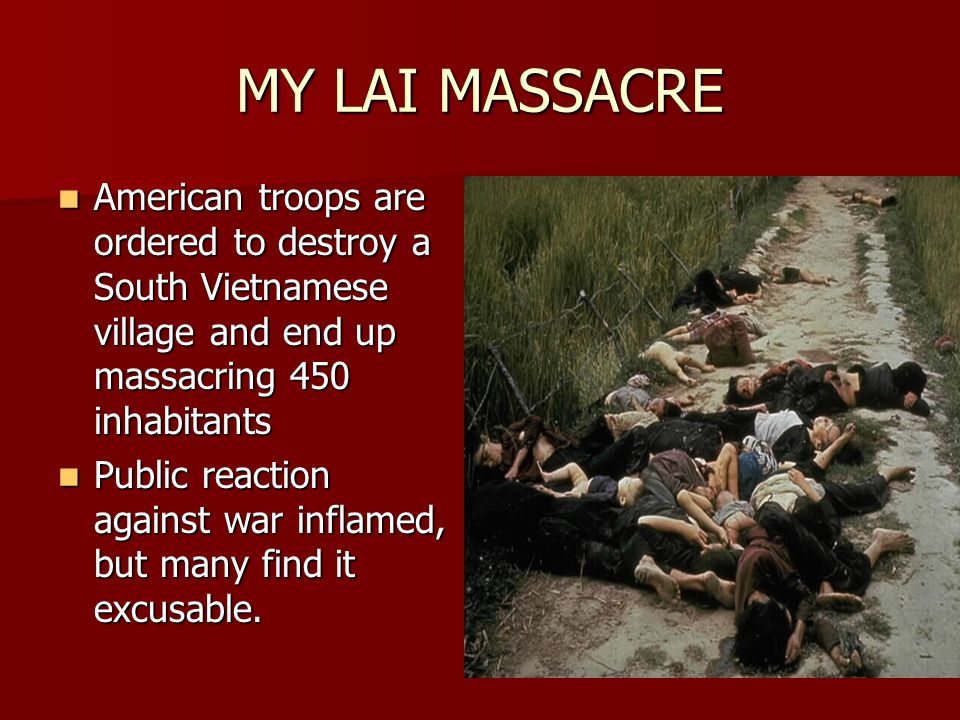 MY LAI MASSACRE American troops are ordered to destroy a South Vietnamese village and end up massacring 450 inhabitants American troops are ordered to destroy a South Vietnamese village and end up massacring 450 inhabitants Public reaction against war inflamed, but many find it excusable.