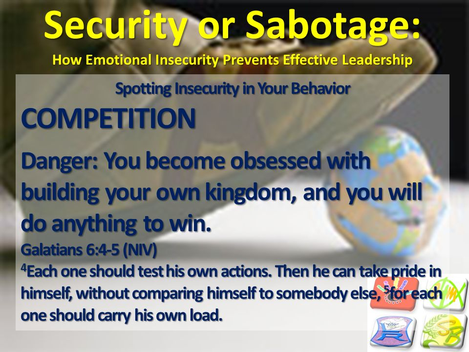 Security or Sabotage: How Emotional Insecurity Prevents Effective Leadership Spotting Insecurity in Your Behavior COMPETITION Danger: You become obses