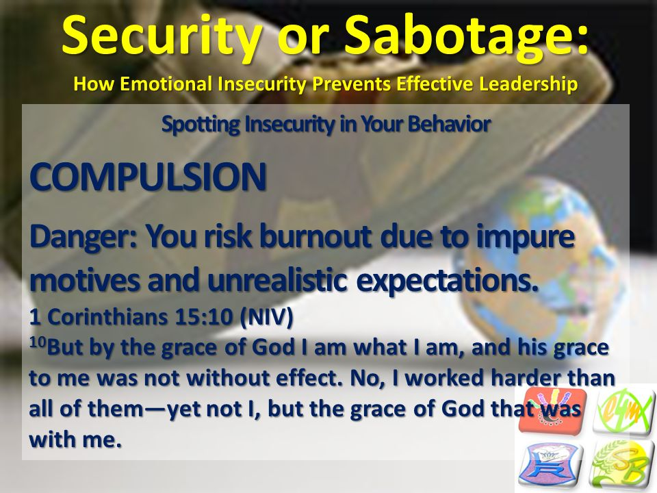 Security or Sabotage: How Emotional Insecurity Prevents Effective Leadership Spotting Insecurity in Your Behavior COMPULSION Danger: You risk burnout