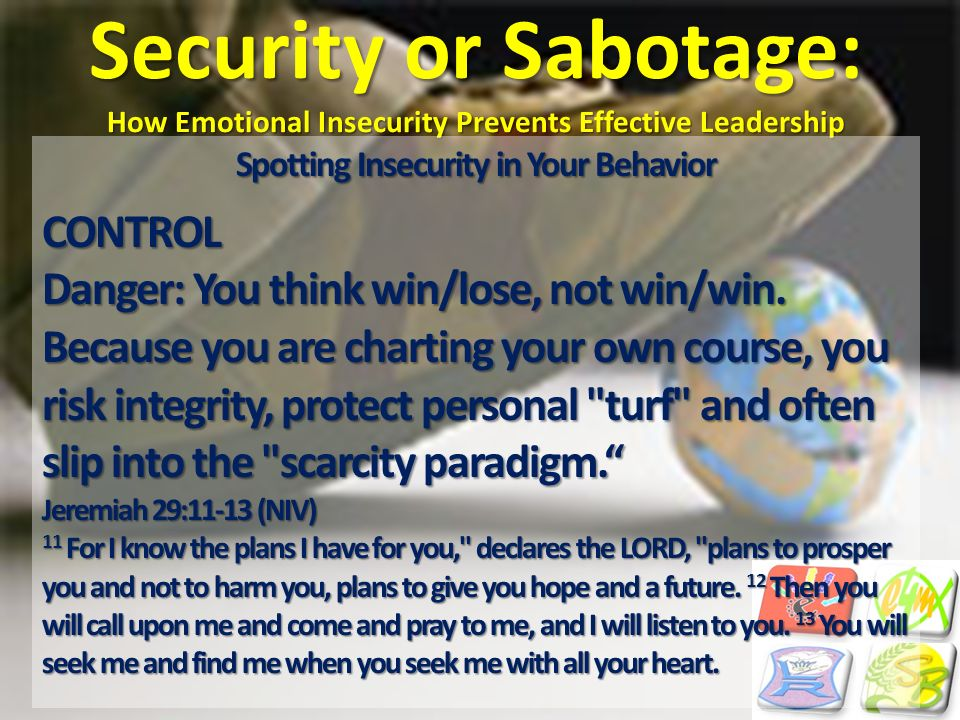 Security or Sabotage: How Emotional Insecurity Prevents Effective Leadership Spotting Insecurity in Your Behavior CONTROL Danger: You think win/lose,