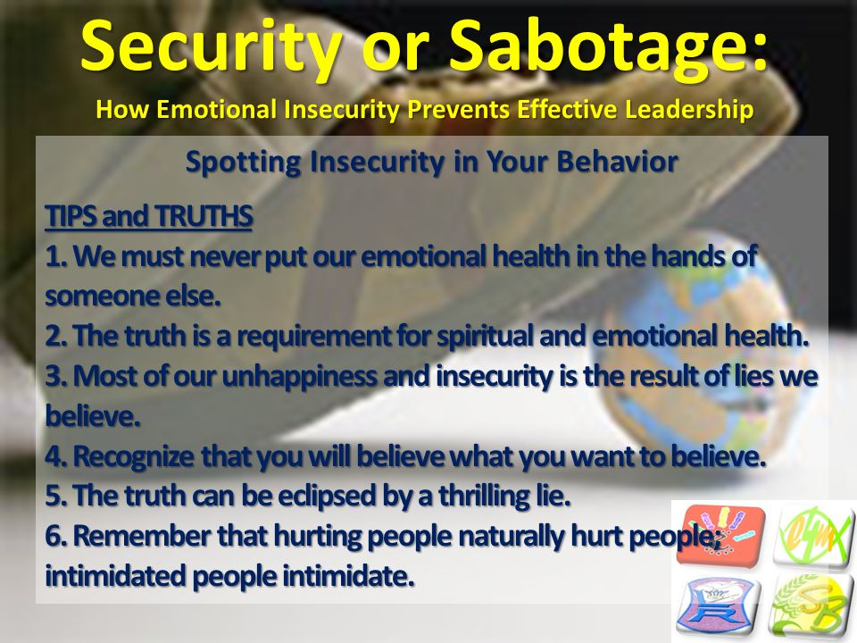 Security or Sabotage: How Emotional Insecurity Prevents Effective Leadership Spotting Insecurity in Your Behavior TIPS and TRUTHS 1. We must never put