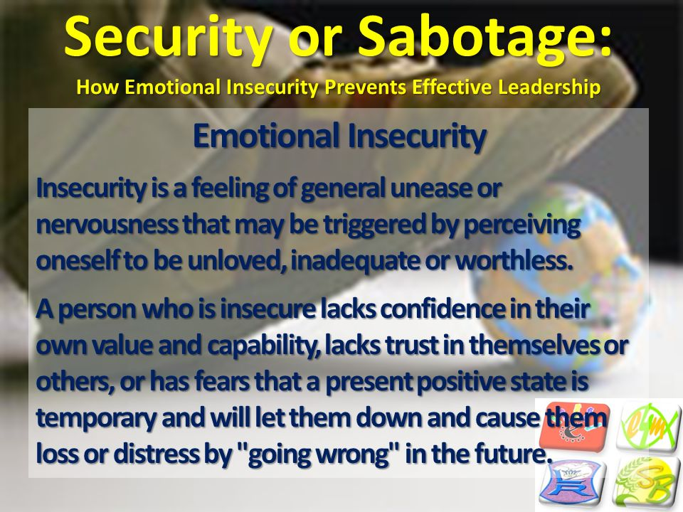 Security or Sabotage: How Emotional Insecurity Prevents Effective Leadership Emotional Insecurity Insecurity is a feeling of general unease or nervous