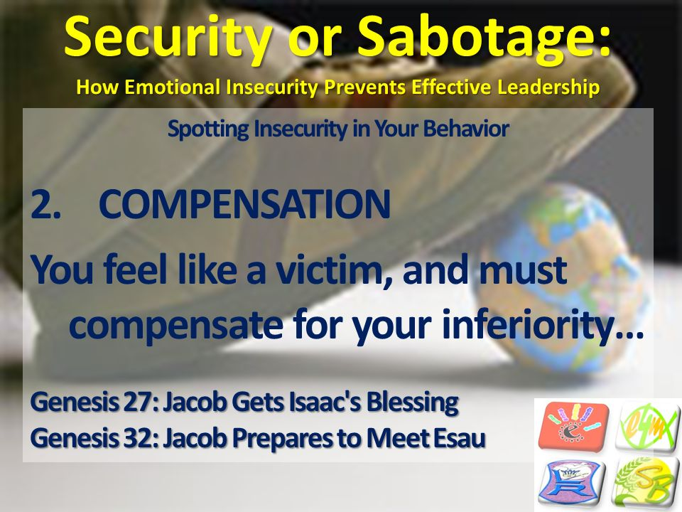 Security or Sabotage: How Emotional Insecurity Prevents Effective Leadership Spotting Insecurity in Your Behavior 2.COMPENSATION You feel like a victi