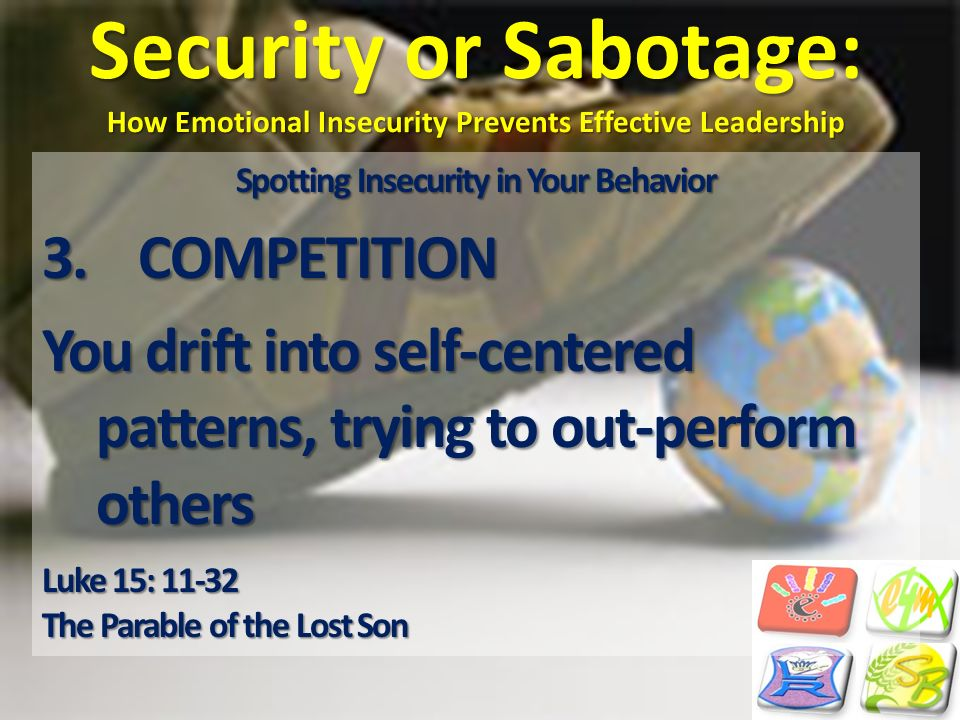 Security or Sabotage: How Emotional Insecurity Prevents Effective Leadership Spotting Insecurity in Your Behavior 3.COMPETITION You drift into self-ce