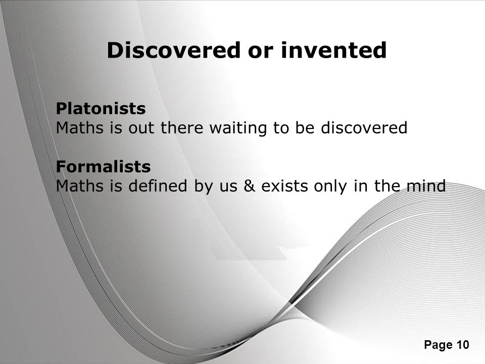 Powerpoint Templates Page 10 Discovered or invented Platonists Maths is out there waiting to be discovered Formalists Maths is defined by us & exists