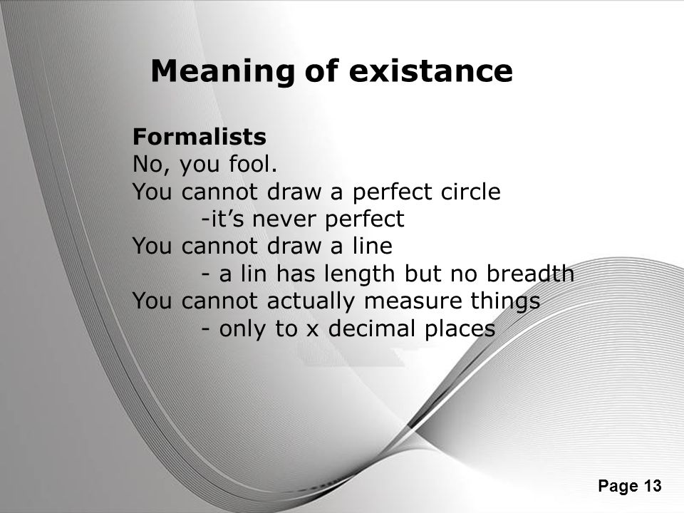 Powerpoint Templates Page 13 Meaning of existance Formalists No, you fool. You cannot draw a perfect circle -its never perfect You cannot draw a line