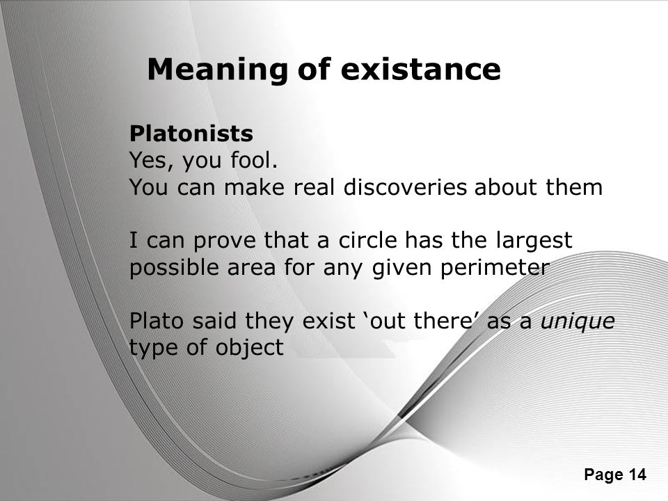 Powerpoint Templates Page 14 Meaning of existance Platonists Yes, you fool. You can make real discoveries about them I can prove that a circle has the