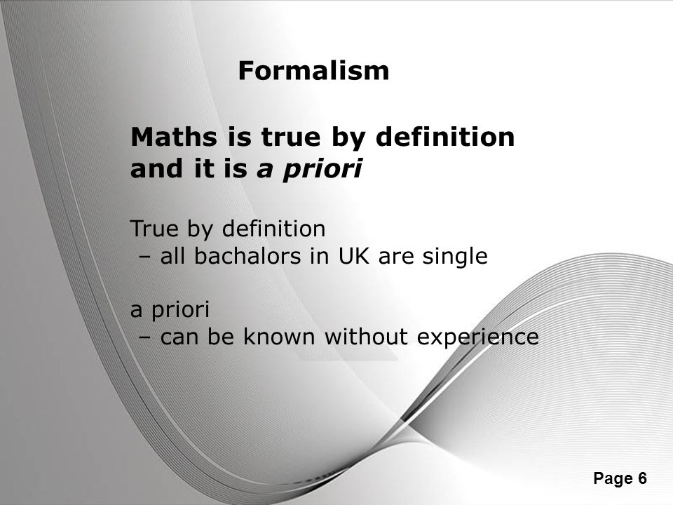 Powerpoint Templates Page 6 Formalism Maths is true by definition and it is a priori True by definition – all bachalors in UK are single a priori – ca