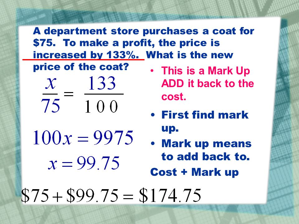 A department store purchases a coat for $75. To make a profit, the price is increased by 133%. What is the new price of the coat? This is a Mark Up AD