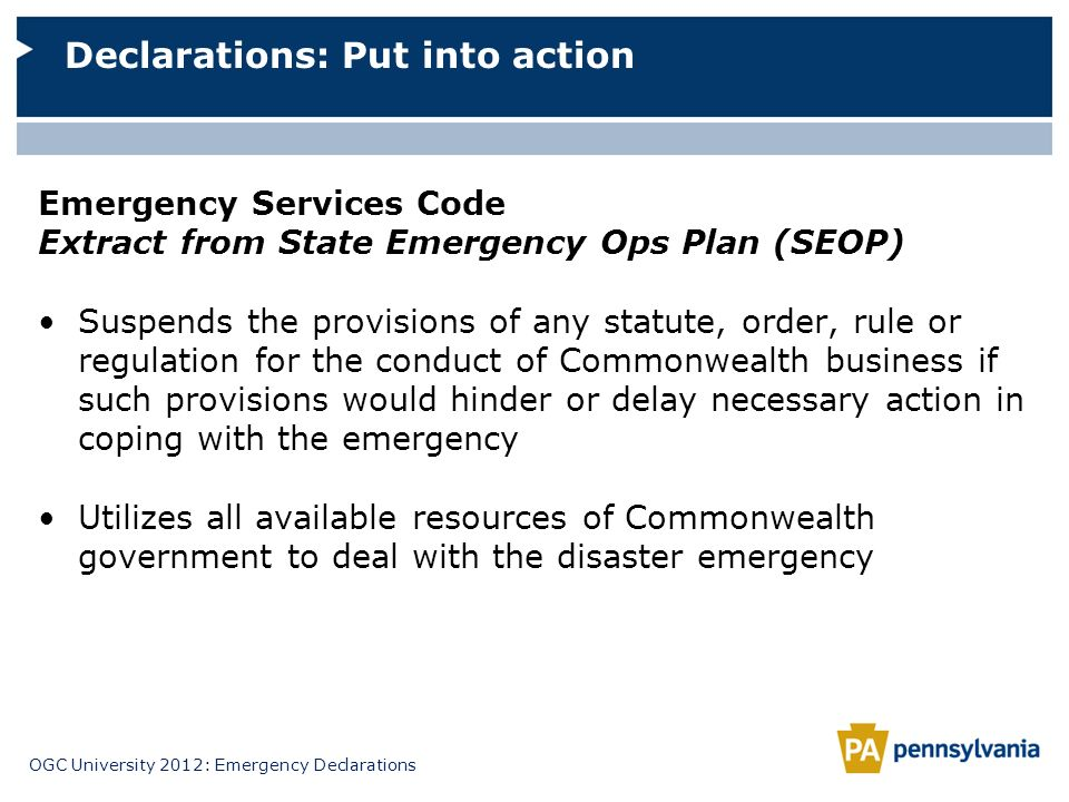 OGC University 2012: Emergency Declarations Emergency Services Code Extract from State Emergency Ops Plan (SEOP) Suspends the provisions of any statut