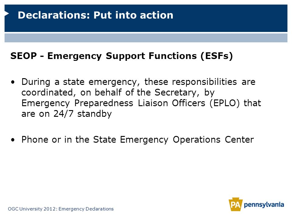 OGC University 2012: Emergency Declarations SEOP - Emergency Support Functions (ESFs) During a state emergency, these responsibilities are coordinated