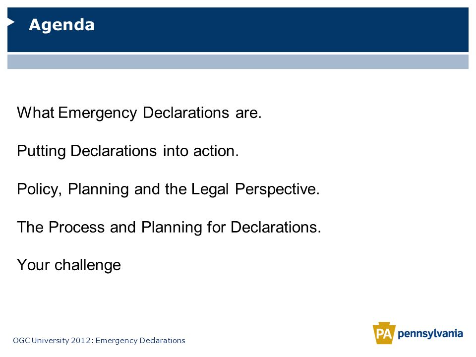 OGC University 2012: Emergency Declarations Agenda What Emergency Declarations are. Putting Declarations into action. Policy, Planning and the Legal P