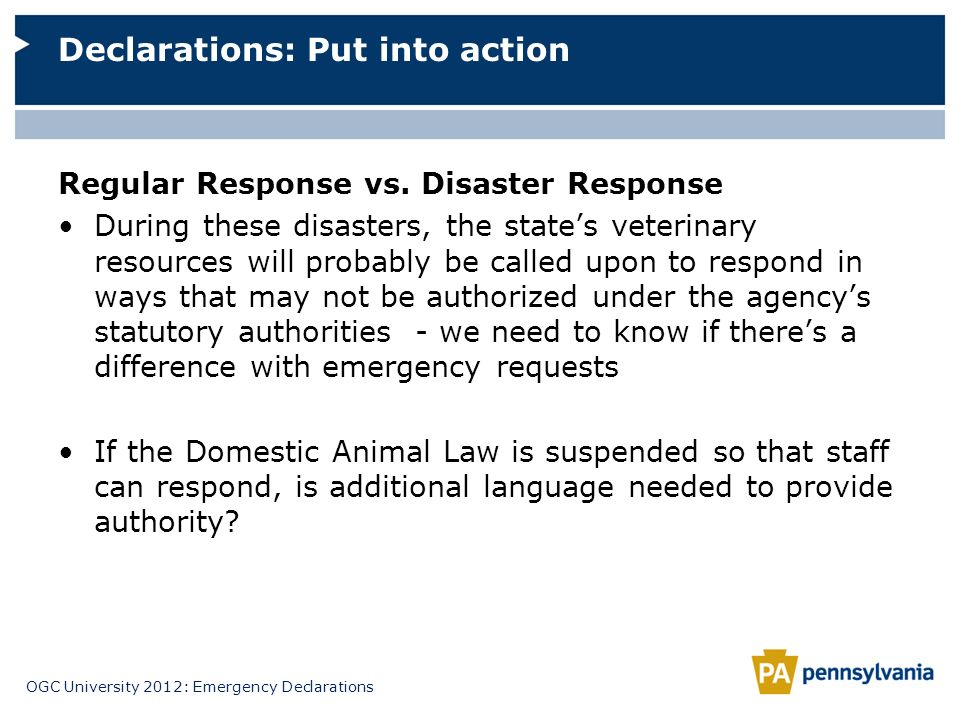 OGC University 2012: Emergency Declarations Regular Response vs. Disaster Response During these disasters, the states veterinary resources will probab